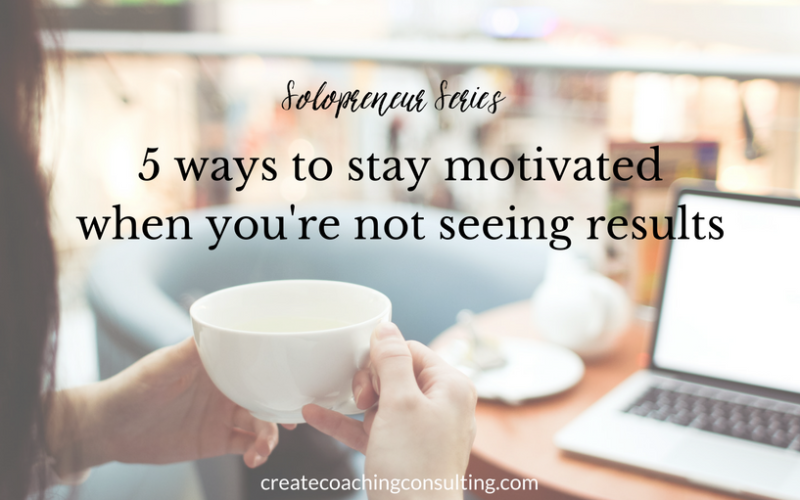 Solopreneur series: 5 ways to stay motivated when you're not seeing results
