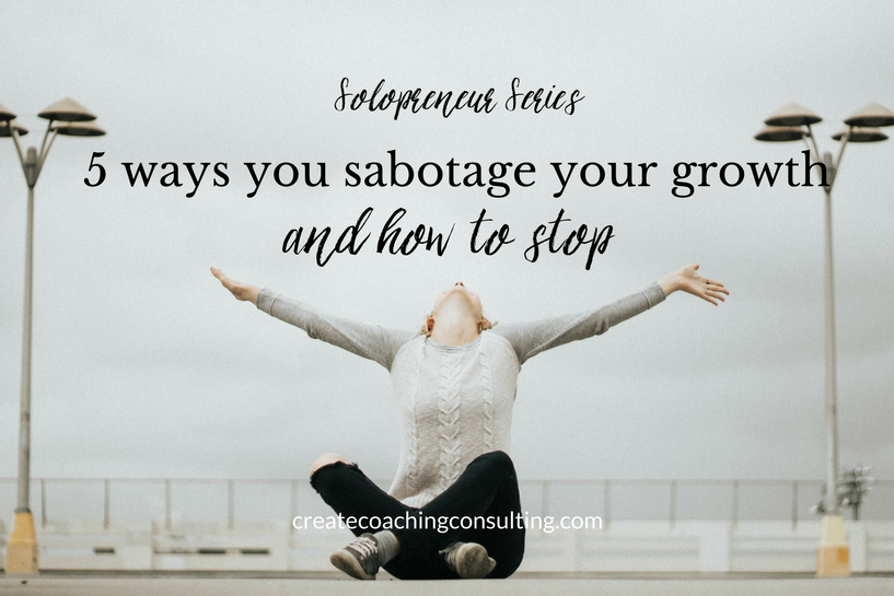 Solopreneur series: 5 ways you sabotage your growth (and how to stop)