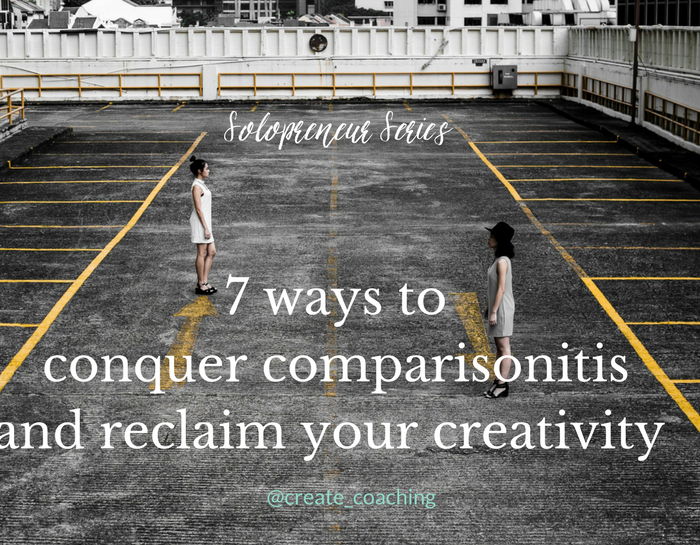 Solopreneur Series: 7 ways to conquer comparisonitis and reclaim your creativity